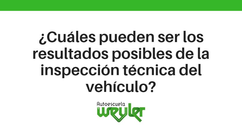 ¿Cuáles pueden ser los resultados posibles de la inspección técnica del vehículo?